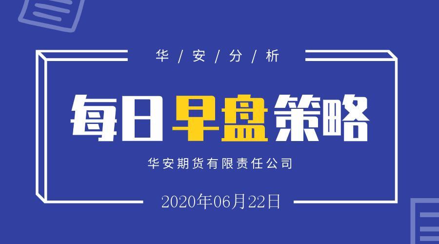 【华安期货早盘策略】 2020/06/22
