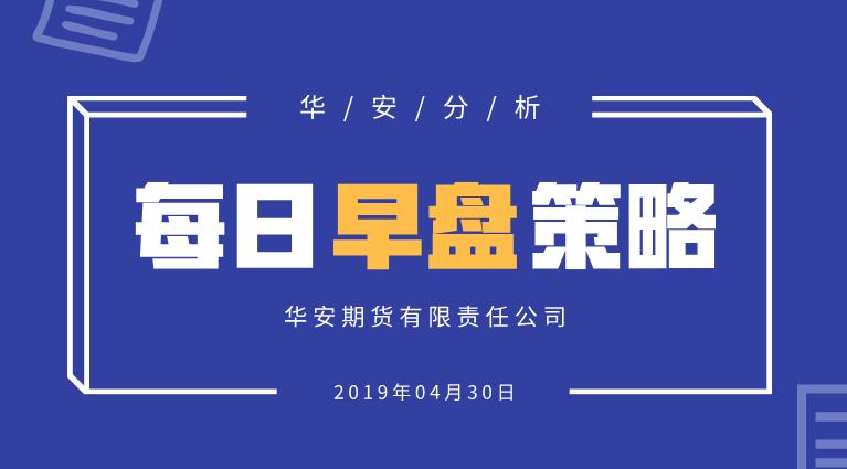 【华安分析】每日早盘策略 (2019-04-30)