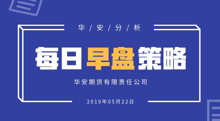 【华安分析】每日早盘策略 (2019-05-22)