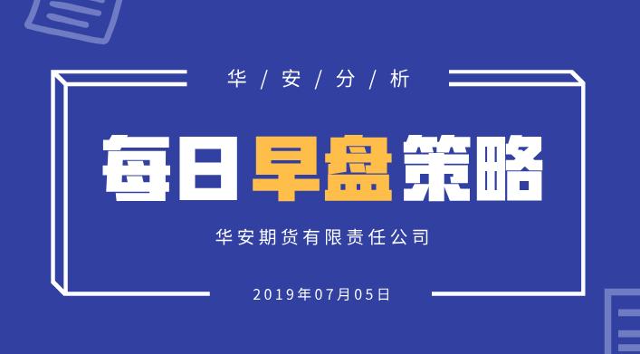 【华安分析】每日早盘策略 (2019-07-05)