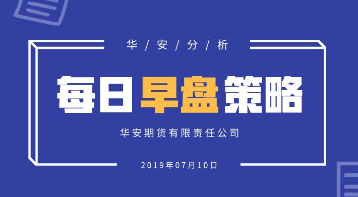 【华安分析】每日早盘策略 (2019-07-10)